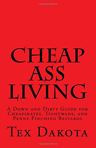 Download Cheap-Ass Living: A Down and Dirty Guide for Cheapskates, Tightwads, and Penny Pinching Bastards PDF
