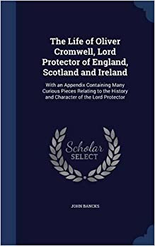 Book The Life of Oliver Cromwell, Lord Protector of England, Scotland and Ireland: With an Appendix Containing Many Curious Pieces Relating to the History and Character of the Lord Protector