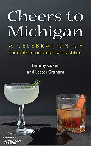 Cheers to Michigan: A Celebration of Cocktail Culture and Craft Distillers by Tammy Lyn Coxen, Lester Graham