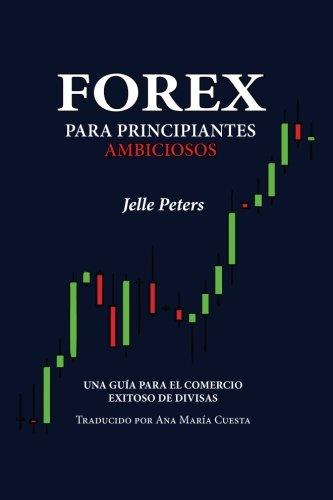 Forex para Principiantes Ambiciosos: Una guia para el comercio exitoso de divisas (Spanish Edition) [Jelle Peters] (Tapa Blanda)