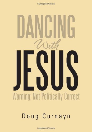 DANCING WITH JESUS: WARNING: NOT POLITICALLY CORRECT