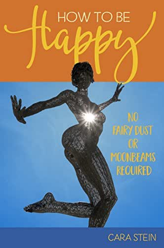 How to be Happy (No Fairy Dust or Moonbeams Required): 10 Simple Tools for a Happier Life (Happiness, Motivation, How To Be Happy Book 1)