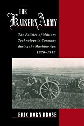 The Kaiser's Army: The Politics of Military Technology in Germany During the Machine Age, 1870-1918