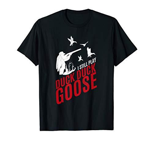 I Still Play Duck Duck Goose - Funny Hunting T Shirt