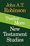 Twelve More New Testament Studies, John A. T. Robinson, 0334016932