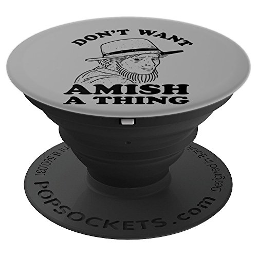 Funny Amish Saying Don't Want Amish A Thing - PopSockets Grip and Stand for Phones and Tablets - Amish Pedestal