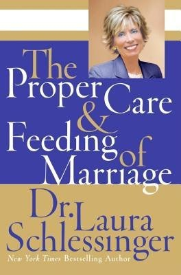 The Proper Care and Feeding of Marriage [ The Proper Care and Feeding of Marriage by Schlessinger, Laura C. ( Author ) Hardcover Jan- 2007 ] Hardcover Jan- 02- 2007
