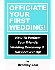 Officiate Your First Wedding: How to Perform Your Friend's Wedding Ceremony & Not Screw It Up!