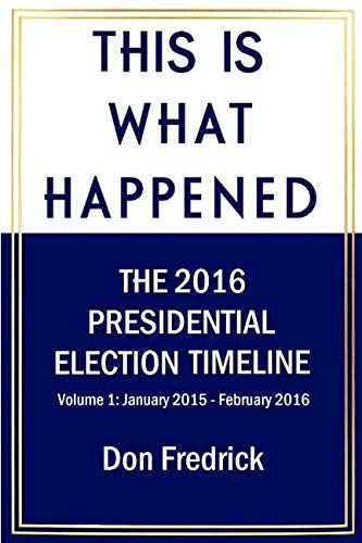 This Is What Happened Volume 1: The 2016 Presidential Election Timeline Volume 1 January 2015 - February 2016 ()