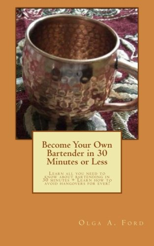 Download Become Your Own Bartender in 30 Minutes or Less: Learn all you need to know about bartending in 30 minutes + Learn how to avoid hangovers for ever! ebook