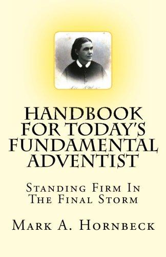 Handbook for Todays Fundamental Adventist: Standing Firm In The Final Storm Mark A Hornbeck