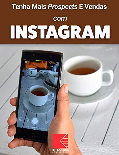 Tenha Mais Prospects E Vendas Com Instagram: Consiga Mais Clientes Em Potencial, Faça Mais Vendas E Tenha Um Negócio Lucrativo E De Sucesso