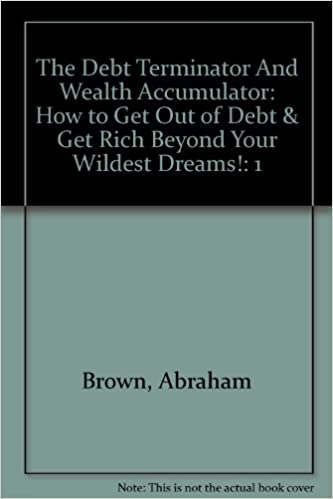 Book The Debt Terminator And Wealth Accumulator: How to Get Out of Debt & Get Rich Beyond Your Wildest Dreams!