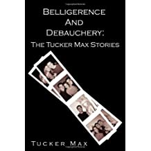 1: Belligerence and Debauchery: The Tucker Max Stories