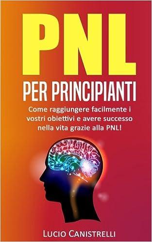 PNL per principianti Come raggiungere facilmente i vostri obiettivi e avere successo nella