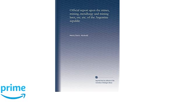 Official report upon the mines, mining, metallurgy and mining laws