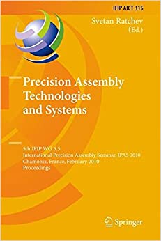 Book Precision Assembly Technologies and Systems: 5th IFIP WG 5.5 International Precision Assembly Seminar, IPAS 2010, Chamonix, France, February 14-17, ... in Information and Communication Technology)