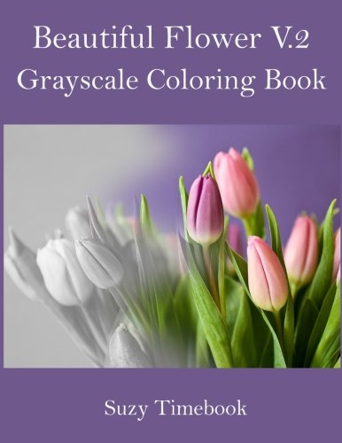 Beautiful Flower Volume 2 Grayscale Coloring Book: Grayscale coloring book for adults and all ages.