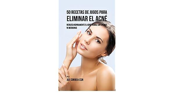 50 Recetas de Jugos Para Eliminar el Acné: Reduzca Rápidamente el Acné Visible Sin Cremas ni Medicinas (Spanish Edition) - Kindle edition by Joe Correa CSN.
