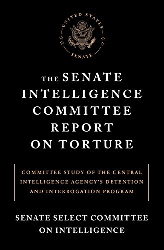 The Senate Intelligence Committee Report on Torture: Committee Study of the Central Intelligence Agency's Detention and Interrogation Program