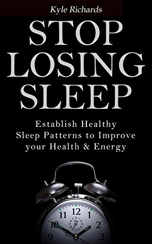 Stop Losing Sleep: Establish Healthy Sleep Patterns to Improve your Health and Energy by [Richards, Kyle]