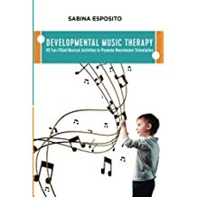 Developmental Music Therapy: 40 Fun-Filled Musical Activities to Promote Neuromotor Stimulation