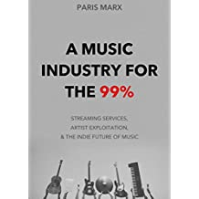 A Music Industry for the 99%: Streaming Services, Artist Exploitation, and the Indie Future of Music