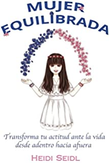 Mujer Equilibrada: Transforma tu actitud ante la vida desde adentro hacia afuera (Spanish Edition