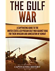 The Gulf War: A Captivating Guide to the United States-Led Persian Gulf War against Iraq for Their Invasion and Annexation of Kuwait