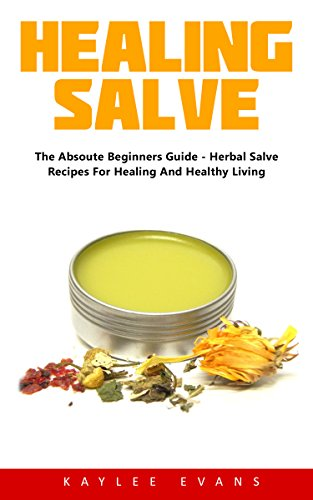 Healing Salve: The Absolute Beginners Guide - Herbal Salve Recipes For Healing And Healthy Living! by [Evans, Kaylee ]