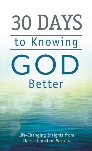 Read Online 30 Days to Knowing God Better: Life-Changing Insights from Classic Christian Writers (Value Books) PDF