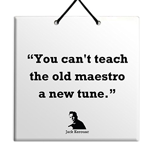 Body-Soul-n-Spirit Quotes Jack Kerouac For Sale Plaque Quote Home Decor Special Birthday Present Gift Idea-You can't teach the old maestro a new tune.
