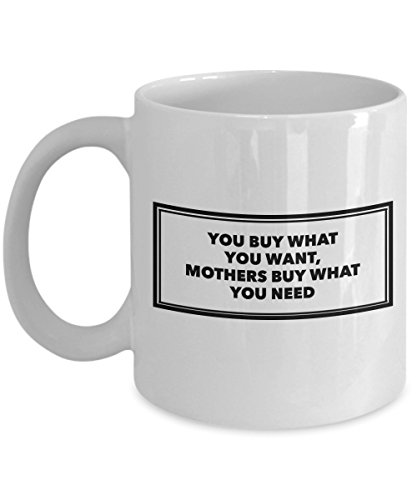 (Funny 11Oz Coffee Mug, You Buy What You Want, Mothers Buy What You Need for Dad, Grandpa, Husband From Son, Daughter, Wife for Coffee & Tea)