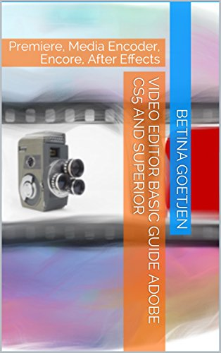 Video Editor Basic Guide Adobe CS5 and superior: Premiere, Media Encoder, Encore, After Effects