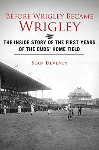 Before Wrigley Became Wrigley: The Inside Story of the First Years of the Cubs? Home Field ()