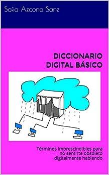 DICCIONARIO DIGITAL BÁSICO: Términos imprescindibles para no sentirte obsoleto digitalmente hablando de [Sanz, Sofia Azcona ]
