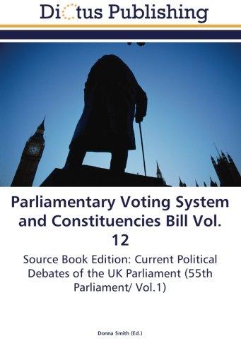 Download Parliamentary Voting System and Constituencies Bill Vol. 12: Source Book Edition: Current Political Debates of the UK Parliament (55th Parliament/ Vol.1) PDF Text fb2 book