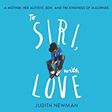 To Siri, with Love: A mother, her autistic son, and the kindness of a machine Audiobook by Judith Newman Narrated by Sarah Borges