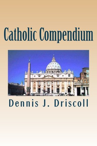 Catholic Compendium: A concise look at Catholic doctrine, moral teaching, prayer life, the saints, and the Church's organization and calendar