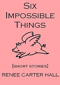 Six Impossible Things by [Hall, Renee Carter]