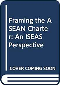 Framing The Asean Charter An Iseas Perspective Rodolfo
