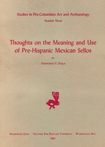 Thoughts on the Meaning and Use of Pre-Hispanic Mexican Sellos (Dumbarton Oaks Pre-columbian Art And Architecture) (v. (Pre Columbian Architecture)
