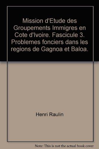 Mission d'Etude des Groupements Immigres en Cote d'Ivoire. Fascicule 3. Problemes fonciers dans les regions de Gagnoa et Baloa.