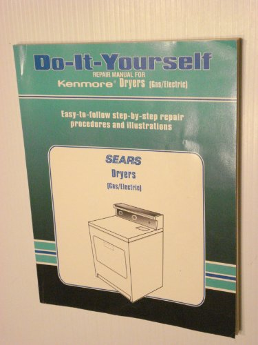 Do It Yourself Repair Manual for Kenmore Dryers (Gas/Electric): Easy-to-Follow step-by-step repair procedures and (Kenmore Gas Dryer Manual)