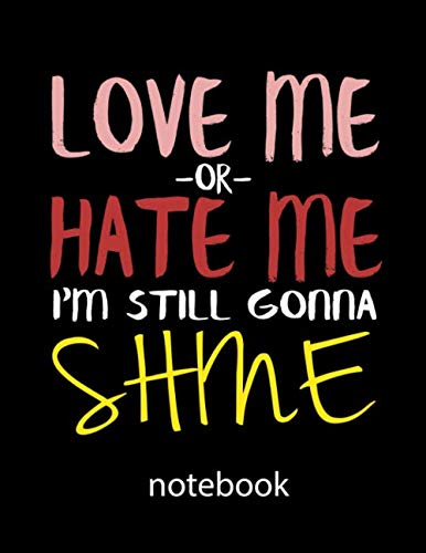 (Love Me Or Hate Me I'm Still Gonna Shine: Notebook: Funny Saying Quote Journal & Diary: 100 Pages of Lined Large (8.5x11) Pages for Writing and Drawing)