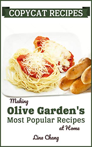 Copycat Recipes: Making Olive Garden's Most Popular Recipes at Home (Famous Restaurant Copycat Cookbooks Book 7) by [Chang, Lina]