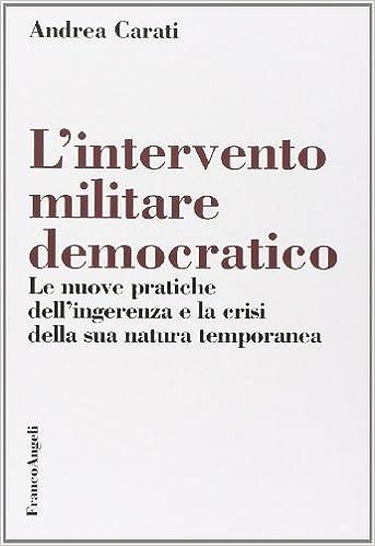 L'intervento militare democratico. Le nuove pratiche dell'ingerenza e la  crisi della sua natura temporanea: Amazon.it: Carati, Andrea: Libri