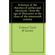 A history of the theories of aether and electricity : from the age of Descartes to the close of the nineteenth century