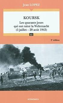 Koursk : Les quarante jours qui ont ruiné la Wehrmacht (5 juillet-20 août 1943) par Lopez