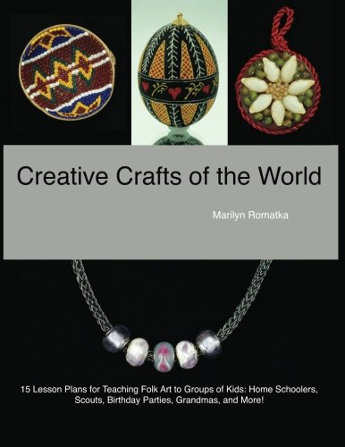 Creative Crafts of the World: 15 lesson plans for teaching folk art to groups of kids – home schoolers, scouts, birthday parties, art docents, grandmas, and more! (Volume 1)